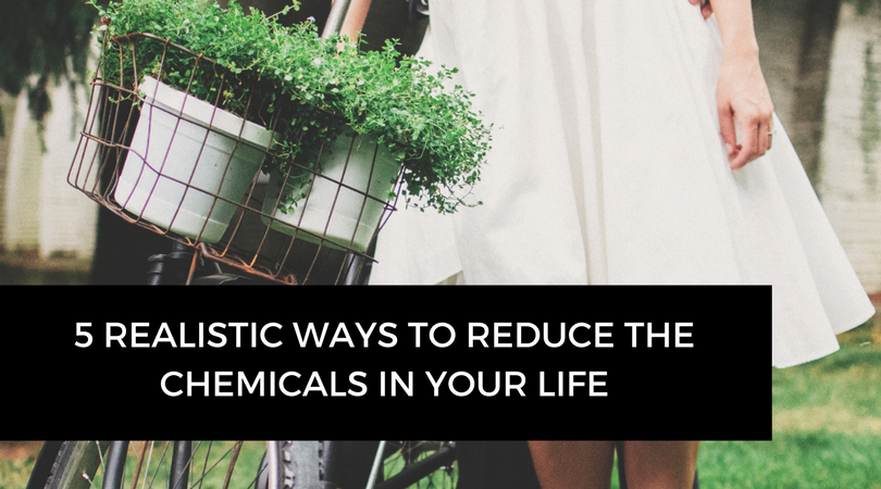 5 Realistic Ways to Reduce the Chemicals in Your Life