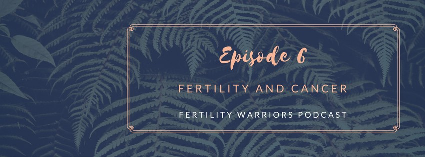 Episode 6 : The Fertility Warriors Podcast - Fertility and Cancer