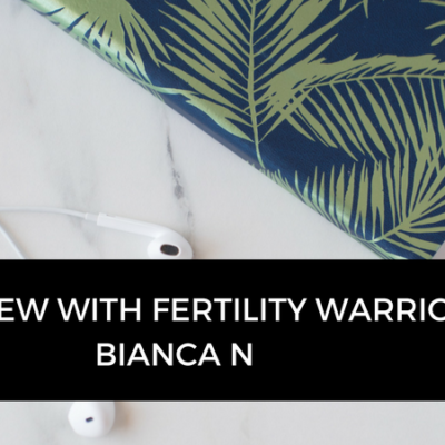 Interview with fertility warrior, Bianca N