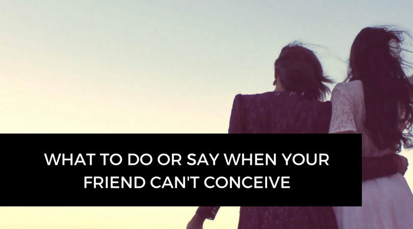 What to do or say when your friend can't conceive