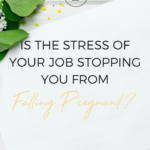 Is the stress of your job stopping you from falling pregnant?
