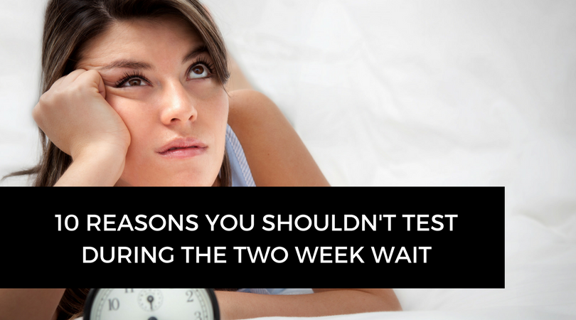 10 reasons you shouldn't test during the two week wait