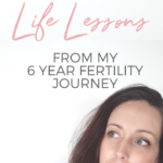 6 Life Lessons from my 6 year fertility journey