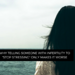 The Impact of telling someone with infertility to stop stressing | NIAW 2018 | #flipthescript