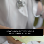How to be a better patient at your fertility clinic