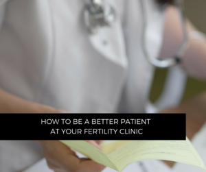 How to be a better patient at the Fertility Clinic