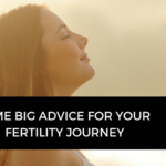 My biggest piece of advice and action you can take to improve your fertility journey