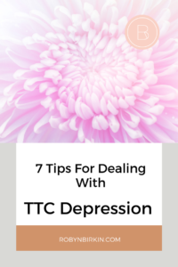 7 Tips for Dealing with TTC Depression | Robyn Birkin | Author, Podcaster, Eternal Optimist